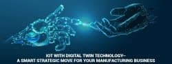 IoT with Digital Twin Technology – A smart strategic move for your manufacturing business