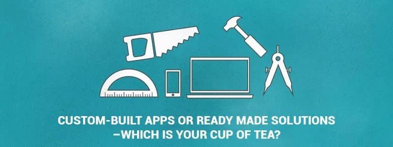 Custom-Built Apps or Ready Made Solutions – Which is your cup of tea?
