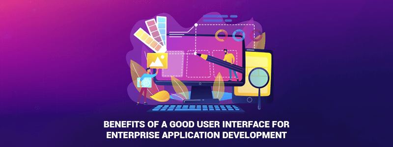 Benefits of a good user interface for Enterprise Application Development