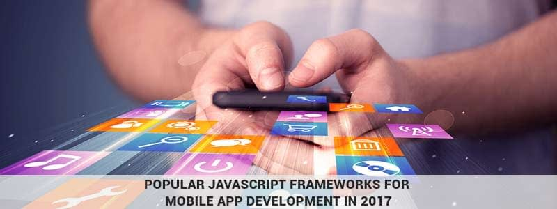 Top JavaScript frameworks for mobile app development in 2017